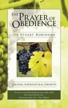 The Prayer of Obedience - Causing Supernatural Growth ebook by Dr Stuart Robinson