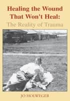 Healing the Wound That Won't Heal: The Reality of Trauma ebook by Jo Holweger