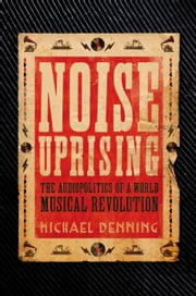 Noise Uprising - The Audiopolitics of a World Musical Revolution ebook by Michael Denning