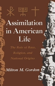 Assimilation in American Life: The Role of Race, Religion and National Origins ebook by Milton M. Gordon