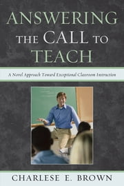Answering the Call to Teach - A Novel Approach to Exceptional Classroom Instruction ebook by Charlese Brown