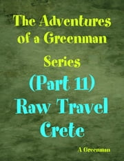 The Adventures of a Greenman Series: (Part 11) Raw Travel Crete ebook by A Greenman
