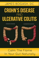Crohn's Disease and Ulcerative Colitis: Calm the Flame in Your Gut Naturally ebook by James Bogash, DC