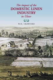 The Impact of the Domestic Linen Industry in Ulster ebook by W.H. Crawford