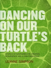 Dancing On Our Turtle's Back: Stories of Nishnaabeg Re-Creation, Resurgence, and a New Emergence - Stories of Nishnaabeg Re-Creation, Resurgence, and a New Emergence ebook by Kobo.Web.Store.Products.Fields.ContributorFieldViewModel
