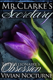 Mr. Clarke's Secretary: The Billionaire's Obsession (A BDSM Erotic Romance) ebook by Vivian Nocturne