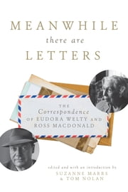 Meanwhile There Are Letters - The Correspondence of Eudora Welty and Ross Macdonald ebook by Suzanne Marrs,Tom Nolan