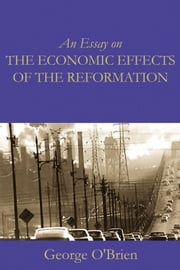 An Essay on the Economic Effects of the Reformation ebook by George O'Brien,Dr. Edward McPhail