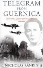 Telegram from Guernica - The Extraordinary Life of George Steer, War Correspondent ebook by Nicholas Rankin