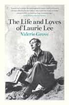 The Life and Loves of Laurie Lee ebook by Valerie Grove