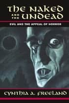 The Naked And The Undead - Evil And The Appeal Of Horror ebook by Cynthia Freeland