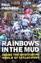 Rainbows in the Mud - Inside the Intoxicating World of Cyclocross ebook by Mr. Paul Maunder