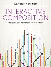 Interactive Composition - Strategies Using Ableton Live and Max for Live ebook by V.J. Manzo,Will Kuhn