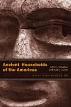 Ancient Households of the Americas ebook by John G. Douglass,Nancy Gonlin,Nancy Gonlin