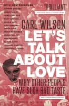 Let's Talk About Love - Why Other People Have Such Bad Taste ebook by Carl Wilson