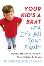 Your Kid's a Brat and It's All Your Fault - Nip the Attitude in the Bud--from Toddler to Tween ebook by Elaine Rose Glickman