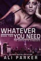 Whatever You Need - (A Chicago Mafia Syndicate) ebook by Ali Parker