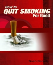 How To Quit Smoking For Good ebook by Noah Daniels