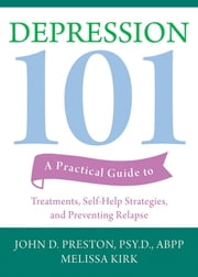 Depression 101 - A Practical Guide to Treatments, Self-Help Strategies, and Preventing Relapse ebook by John D. Preston, PsyD, ABPP,Melissa Kirk