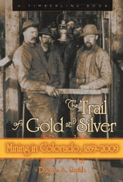 The Trail of Gold and Silver - Mining in Colorado, 1859-2009 ebook by Duane A. Smith