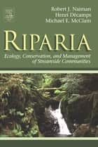Riparia - Ecology, Conservation, and Management of Streamside Communities ebook by Robert J. Naiman, Henri Decamps, Michael E. McClain