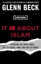 It IS About Islam - Exposing the Truth About ISIS, Al Qaeda, Iran, and the Caliphate ebook by Glenn Beck