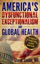 America's Dysfunctional 'Exceptionalism' and Global Health ebook by Steve Smith