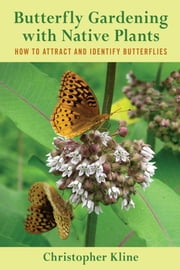 Butterfly Gardening with Native Plants - How to Attract and Identify Butterflies ebook by Christopher Kline