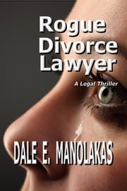 Rogue Divorce Lawyer - A Legal Thriller ebook by Dale E. Manolakas
