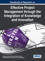 Handbook of Research on Effective Project Management through the Integration of Knowledge and Innovation ebook by George Leal Jamil,Sérgio Maravilhas Lopes,Armando Malheiro da Silva,Fernanda Ribeiro