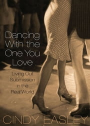 Dancing With The One You Love - Living Out Submission in the Real World ebook by Cindy Easley