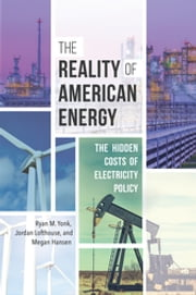 The Reality of American Energy: The Hidden Costs of Electricity Policy ebook by Jordan Lofthouse, Megan Hansen, Ryan M. Yonk