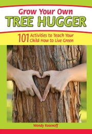 Grow Your Own Tree Hugger: 101 activities to teach your child how to live green ebook by Wendy Rosenoff