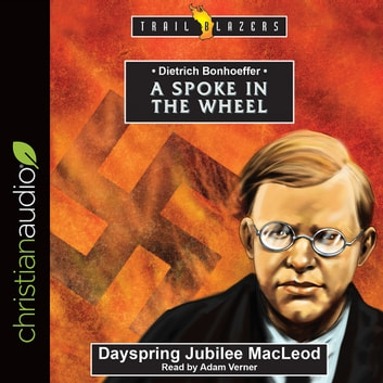 Dietrich Bonhoeffer - A Spoke in the Wheel audiobook by Dayspring Jubilee MacLeod