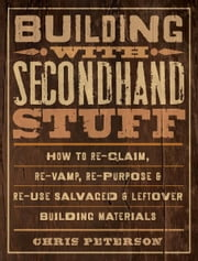 Building with Secondhand Stuff: How to Re-Claim, Re-Vamp, Re-Purpose & Re-Use Salvaged & Leftover Building Materials ebook by Chris Peterson