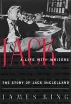 Jack: A Life With Writers - The Story of Jack McClelland ebook by James King