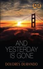 And Yesterday Is Gone ebook by Dolores Durando