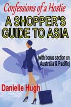 Confessions of a Hostie - A Shopper's Guide to Asia (with bonus section on Australia & Pacific) ebook by Danielle Hugh