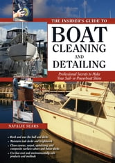 The Insider's Guide to Boat Cleaning and Detailing : Professional Secrets to Make Your Sail-or Powerboat Beautiful: Professional Secrets to Make Your Sail-or Powerboat Beautiful - Professional Secrets to Make Your Sail-or Powerboat Beautiful ebook by Natalie Sears