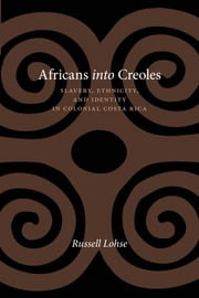Africans into Creoles - Slavery, Ethnicity, and Identity in Colonial Costa Rica ebook by Russell Lohse