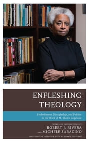 Enfleshing Theology - Embodiment, Discipleship, and Politics in the Work of M. Shawn Copeland ebook by Michele Saracino, Robert J. Rivera, Michele Saracino,...