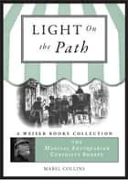 The Light on the Path: A Treatise Written for the Personal Use of Those Who Are Ignorant of the Eastern Wisdom, and Who Desire to Enter Within Its Influence ebook by Collins, Mabel,DuQuette, Lon Milo