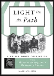 The Light on the Path: A Treatise Written for the Personal Use of Those Who Are Ignorant of the Eastern Wisdom, and Who Desire to Enter Within Its Influence - Light on the Path: Magical Antiquarian, A Weiser Books Collection ebook by Collins, Mabel,DuQuette, Lon Milo