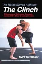 No Holds Barred Fighting: The Clinch ebook by Mark Hatmaker