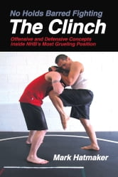 No Holds Barred Fighting: The Clinch - Offensive and Defensive Concepts Inside NHB's Most Grueling Position ebook by Mark Hatmaker