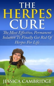 Herpes Cure: The Most Effective, Permanent Solution To Finally Get Rid Of Herpes For Life ebook by Jessica Cambridge