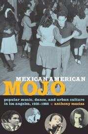 Mexican American Mojo - Popular Music, Dance, and Urban Culture in Los Angeles, 1935–1968 ebook by Anthony Macías,Ronald Radano,Josh Kun