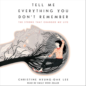 Tell Me Everything You Don't Remember - The Stroke That Changed My Life audiobook by Christine Hyung-Oak Lee