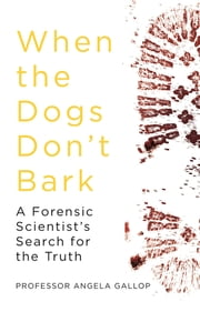 When the Dogs Don't Bark - A Forensic Scientist's Search for the Truth ebook by Professor Angela Gallop