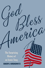God Bless America - The Surprising History of an Iconic Song ebook by Sheryl Kaskowitz